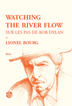 Watching the river flow. Sur les pas de Bob Dylan (Lionel Bourg)